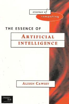 The Essence of Artificial Intelligence By Cawsey, Alison